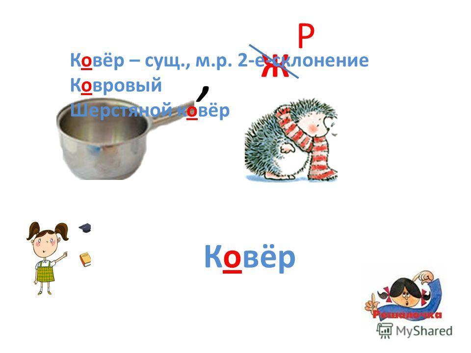 , Ж Р Ковёр Ковёр – сущ., м.р. 2-е-склонение Ковровый Шерстяной ковёр