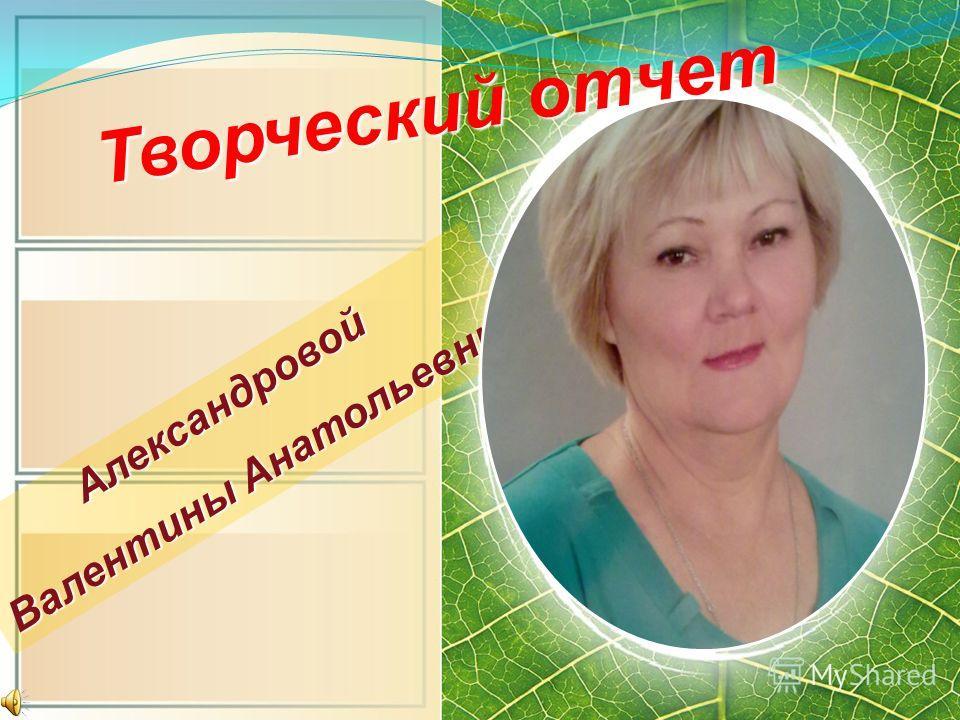 Александровой Валентины Анатольевны Вставить фото Т в о р ч е с к и й о т ч е т