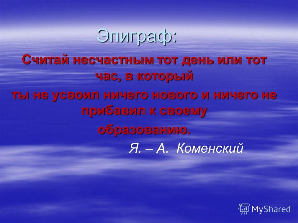 Эпиграф: Считай несчастным тот день или тот час, в который ты не усвоил ничего нового и ничего не прибавил к своему образованию. Я. – А. Коменский