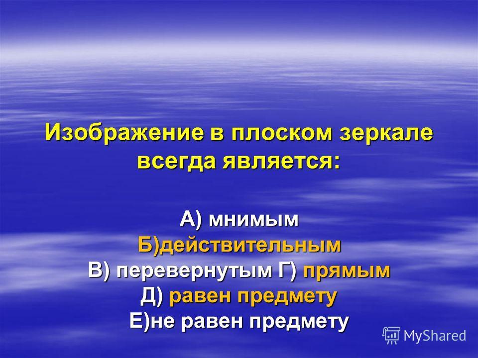 Изображение в плоском зеркале всегда является: А) мнимым Б)действительным В) перевернутым Г) прямым Д) равен предмету Е)не равен предмету