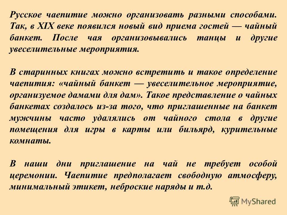 Русское чаепитие можно организовать разными способами. Так, в XIX веке появился новый вид приема гостей чайный банкет. После чая организовывались танцы и другие увеселительные мероприятия. В старинных книгах можно встретить и такое определение чаепит