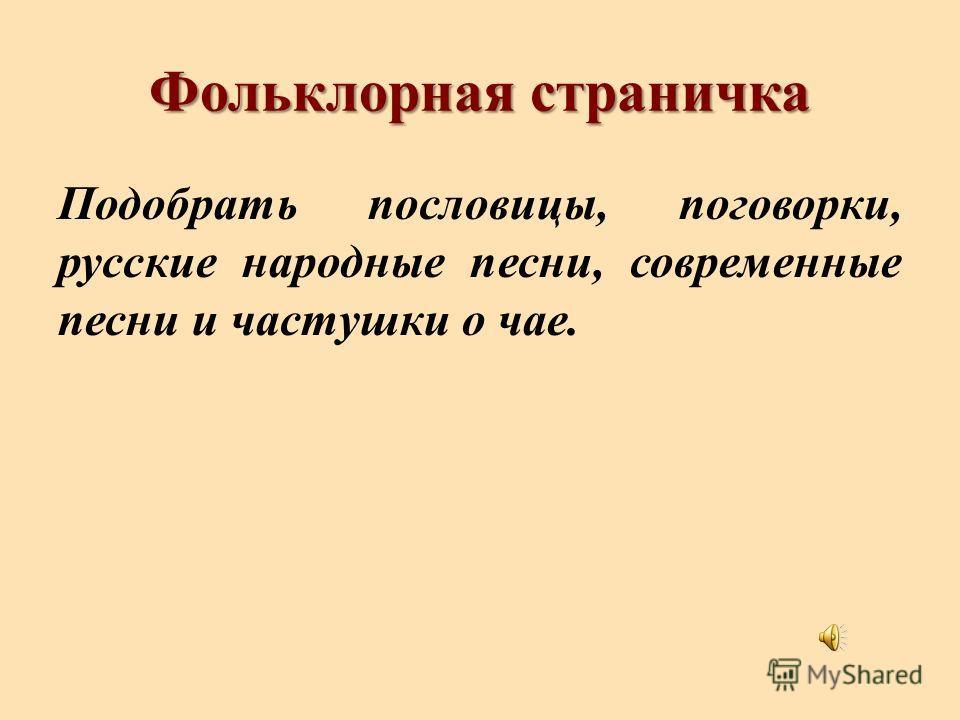 Фольклорная страничка Подобрать пословицы, поговорки, русские народные песни, современные песни и частушки о чае.