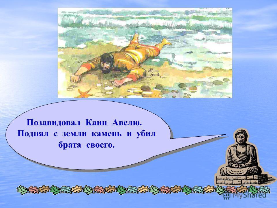 Позавидовал Каин Авелю. Поднял с земли камень и убил брата своего.