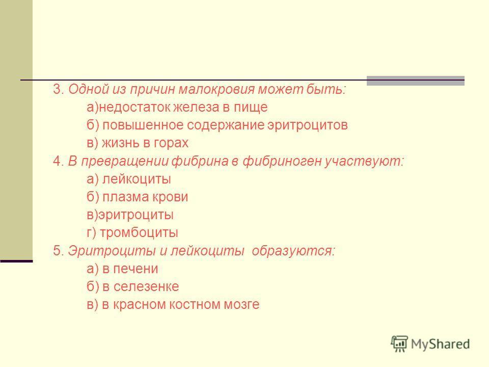 3. Одной из причин малокровия может быть: а)недостаток железа в пище б) повышенное содержание эритроцитов в) жизнь в горах 4. В превращении фибрина в фибриноген участвуют: а) лейкоциты б) плазма крови в)эритроциты г) тромбоциты 5. Эритроциты и лейкоц