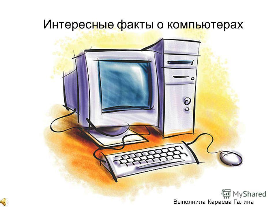Интересные факты о компьютерах Выполнила Караева Галина