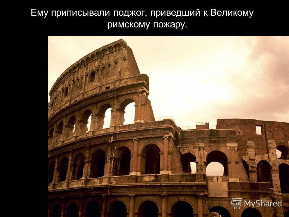Ему приписывали поджог, приведший к Великому римскому пожару.