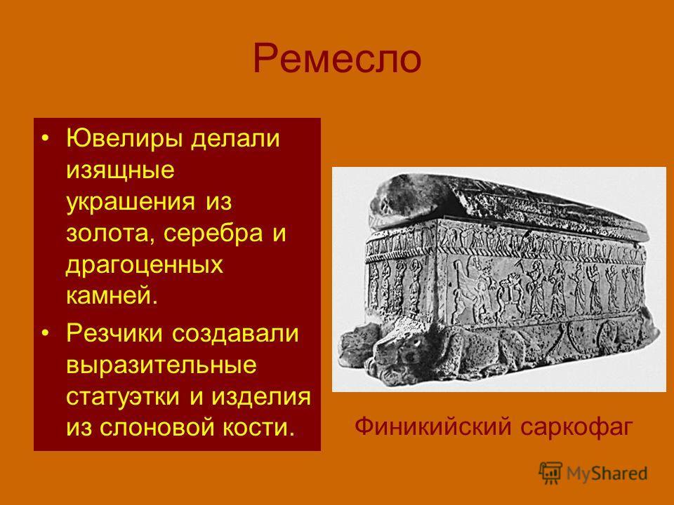Ремесло Ювелиры делали изящные украшения из золота, серебра и драгоценных камней. Резчики создавали выразительные статуэтки и изделия из слоновой кости. Финикийский саркофаг
