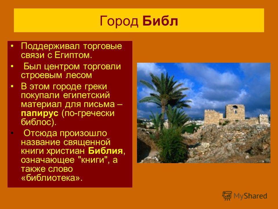 Город Библ Поддерживал торговые связи с Египтом. Был центром торговли строевым лесом В этом городе греки покупали египетский материал для письма – папирус (по-гречески библос). Отсюда произошло название священной книги христиан Библия, означающее