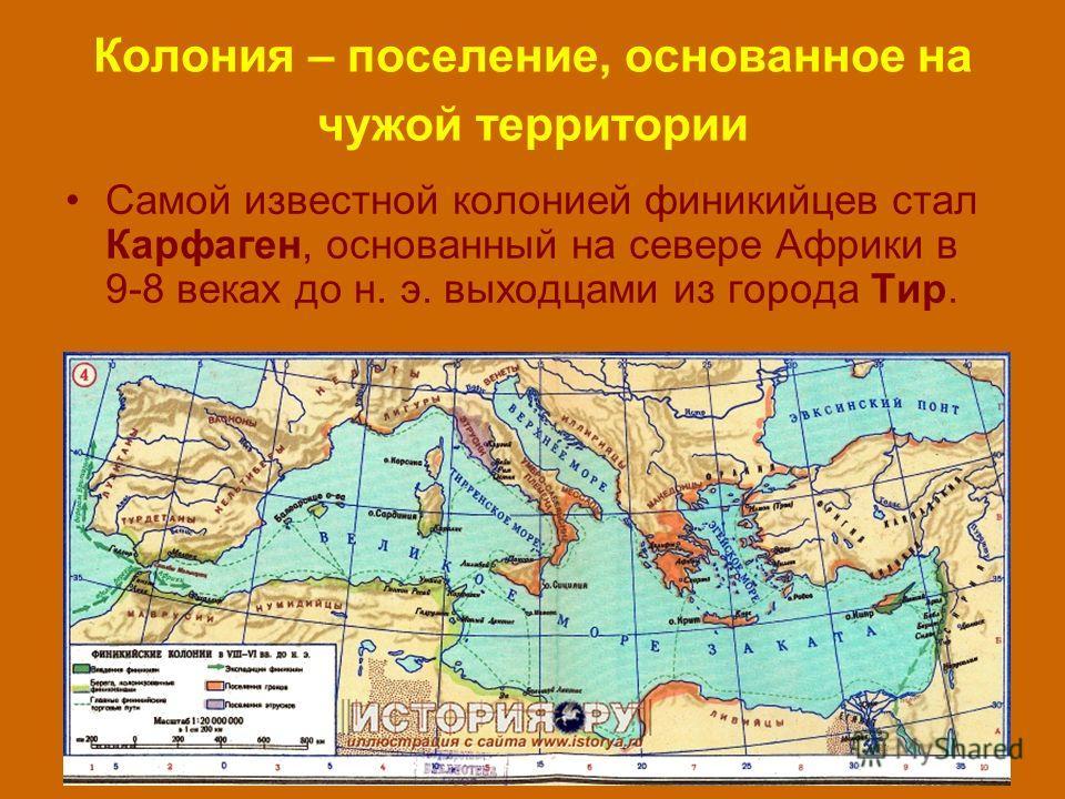 Колония – поселение, основанное на чужой территории Самой известной колонией финикийцев стал Карфаген, основанный на севере Африки в 9-8 веках до н. э. выходцами из города Тир.