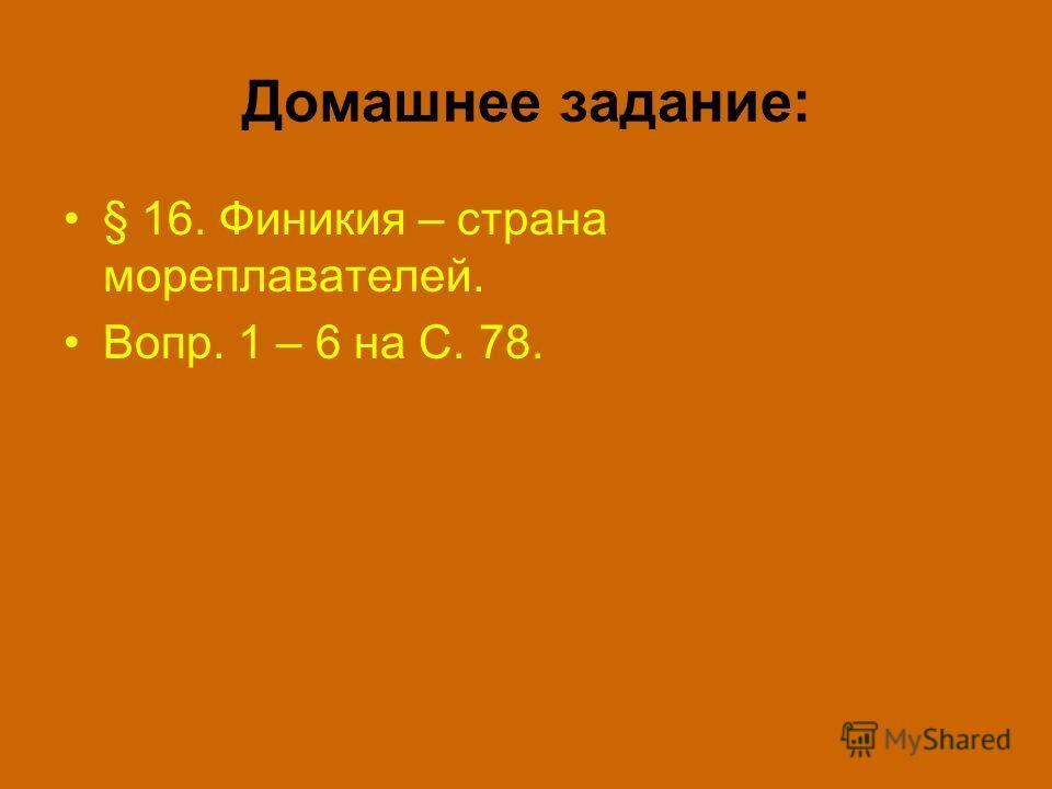 Домашнее задание: § 16. Финикия – страна мореплавателей. Вопр. 1 – 6 на С. 78.