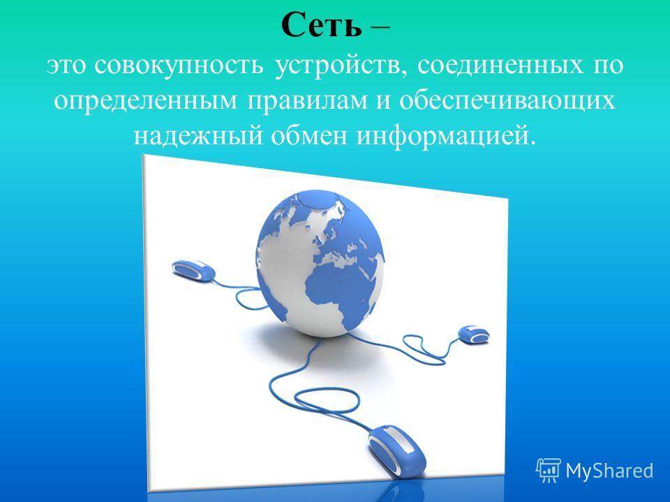 Сеть – это совокупность устройств, соединенных по определенным правилам и обеспечивающих надежный обмен информацией.