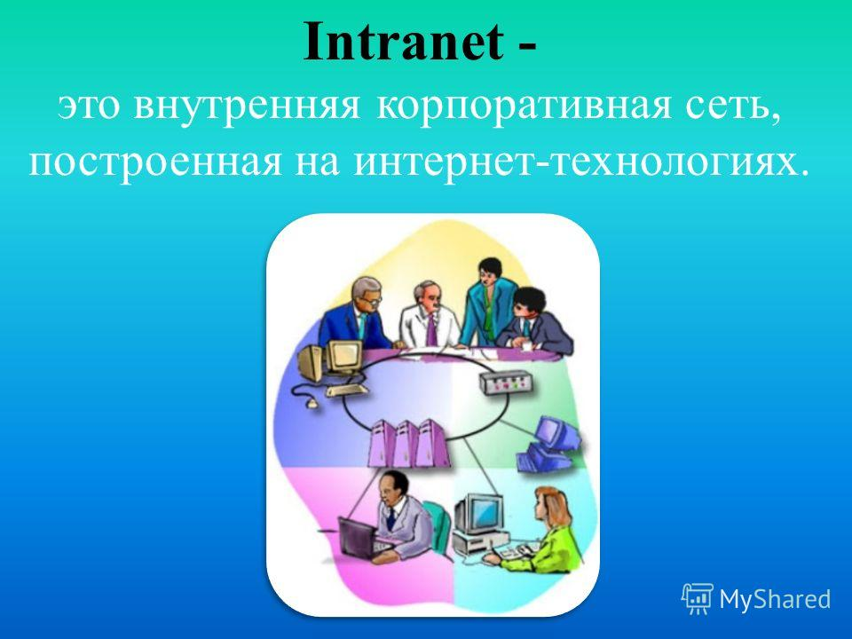 Intranet - это внутренняя корпоративная сеть, построенная на интернет-технологиях.