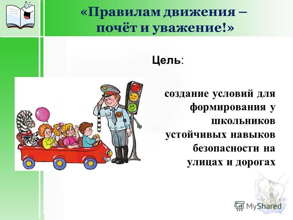 «Правилам движения – почёт и уважение!» Цель: создание условий для формирования у школьников устойчивых навыков безопасности на улицах и дорогах
