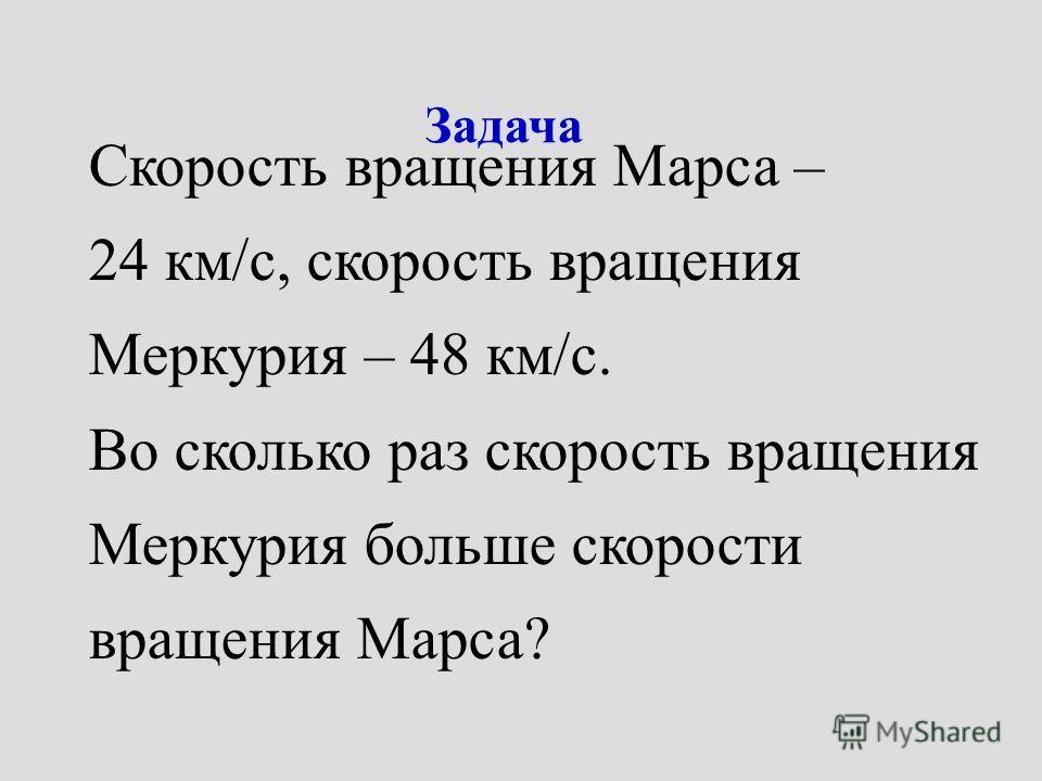 Задача Скорость вращения Марса – 24 км/с, скорость вращения Меркурия – 48 км/с. Во сколько раз скорость вращения Меркурия больше скорости вращения Марса?