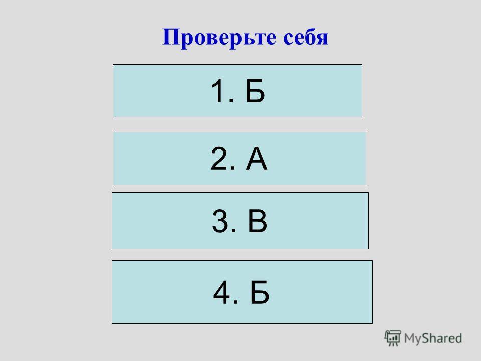Проверьте себя 1. Б 2. А 3. В 4. Б