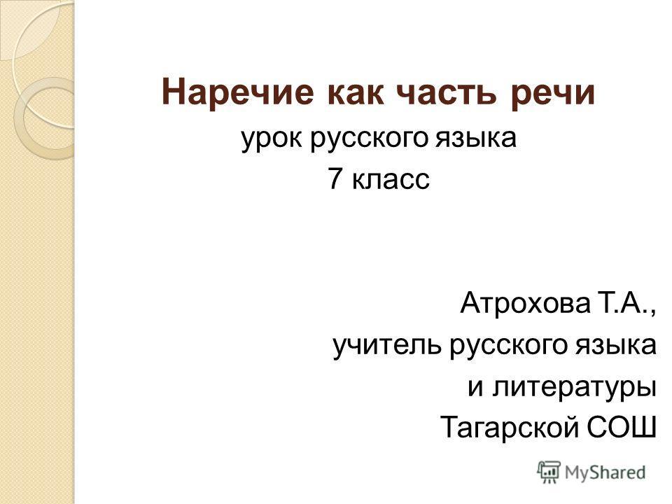 Наречие как часть речи урок русского языка 7 класс Атрохова Т.А., учитель русского языка и литературы Тагарской СОШ