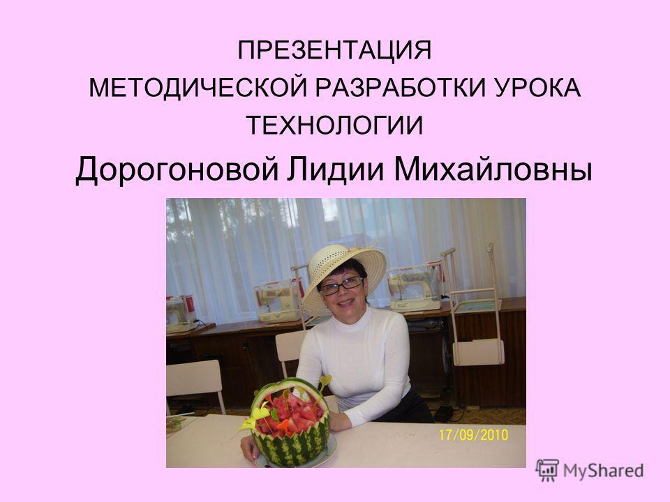 ПРЕЗЕНТАЦИЯ МЕТОДИЧЕСКОЙ РАЗРАБОТКИ УРОКА ТЕХНОЛОГИИ Дорогоновой Лидии Михайловны