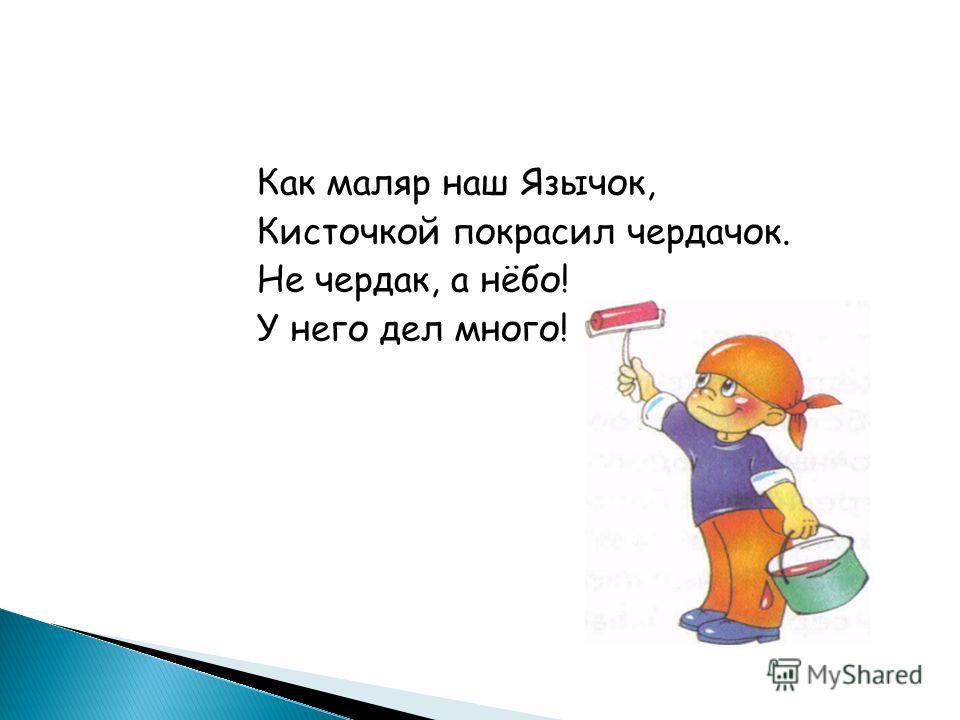 Как маляр наш Язычок, Кисточкой покрасил чердачок. Не чердак, а нёбо! У него дел много!