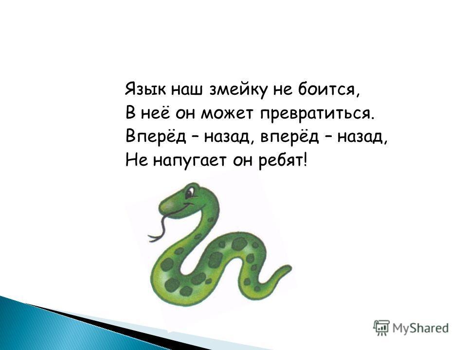 Язык наш змейку не боится, В неё он может превратиться. Вперёд – назад, вперёд – назад, Не напугает он ребят!