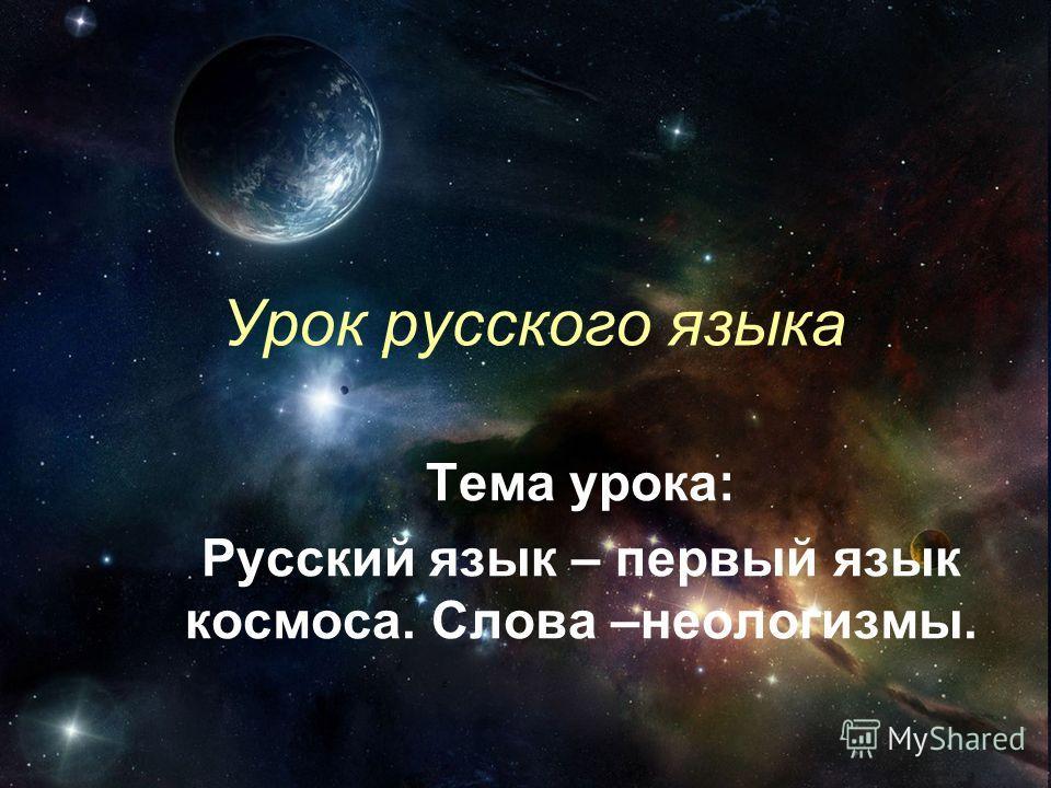 Урок русского языка Тема урока: Русский язык – первый язык космоса. Слова –неологизмы.