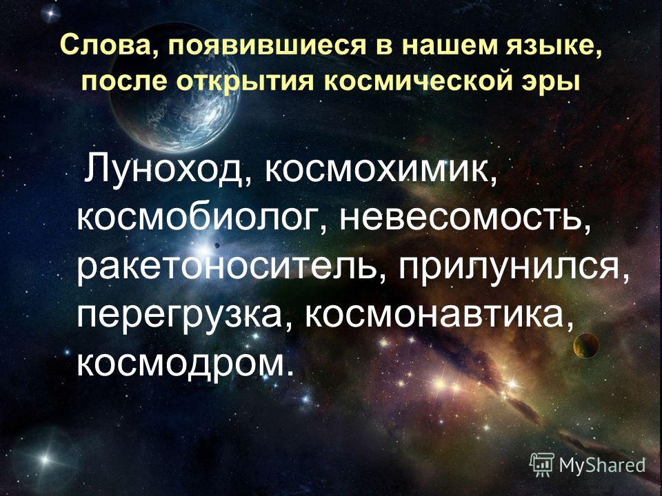 Слова, появившиеся в нашем языке, после открытия космической эры Луноход, космохимик, космобиолог, невесомость, ракетоноситель, прилунился, перегрузка, космонавтика, космодром.
