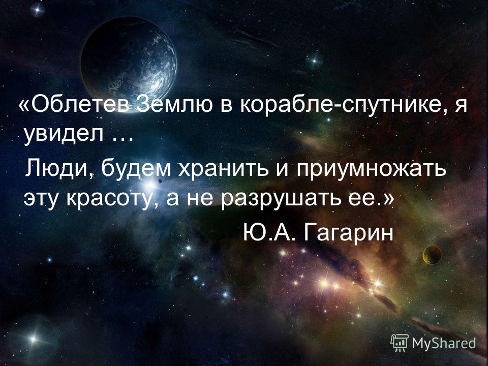 «Облетев Землю в корабле-спутнике, я увидел … Люди, будем хранить и приумножать эту красоту, а не разрушать ее.» Ю.А. Гагарин