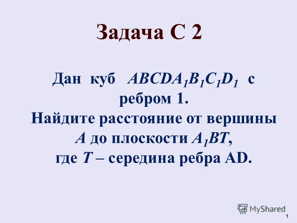 1 Задача С 2 Дан куб ABCDA 1 B 1 C 1 D 1 с ребром 1. Найдите расстояние от вершины А до плоскости А 1 ВТ, где Т – середина ребра AD.