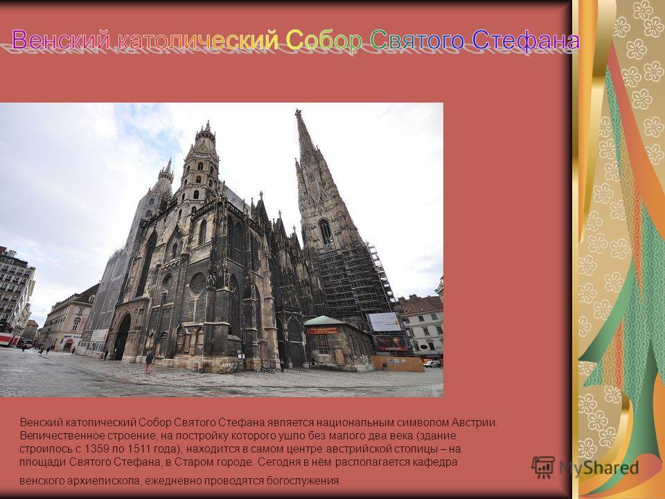 Венский католический Собор Святого Стефана является национальным символом Австрии. Величественное строение, на постройку которого ушло без малого два века (здание строилось с 1359 по 1511 года), находится в самом центре австрийской столицы – на площа