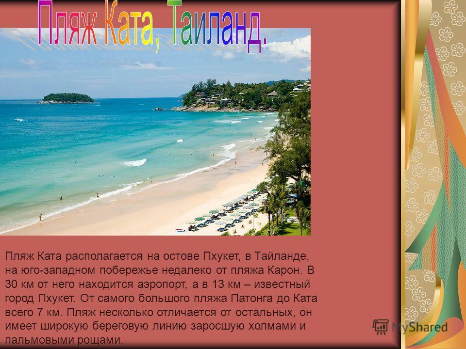 Пляж Ката располагается на остове Пхукет, в Тайланде, на юго-западном побережье недалеко от пляжа Карон. В 30 км от него находится аэропорт, а в 13 км – известный город Пхукет. От самого большого пляжа Патонга до Ката всего 7 км. Пляж несколько отлич