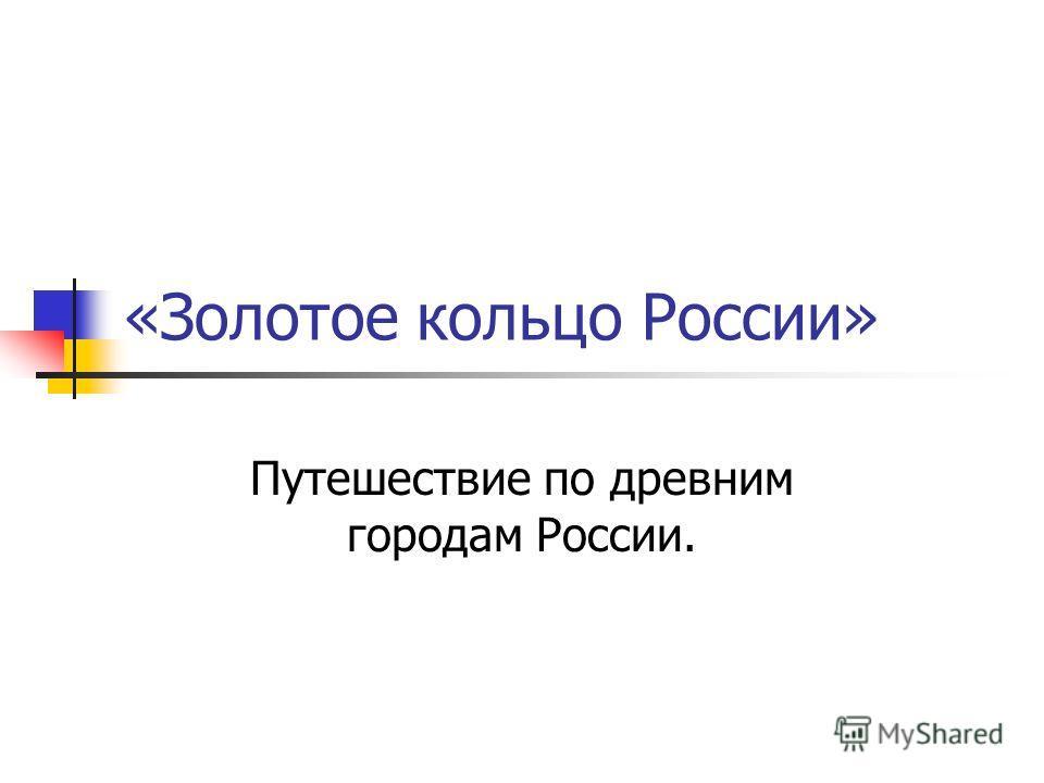 «Золотое кольцо России» Путешествие по древним городам России.