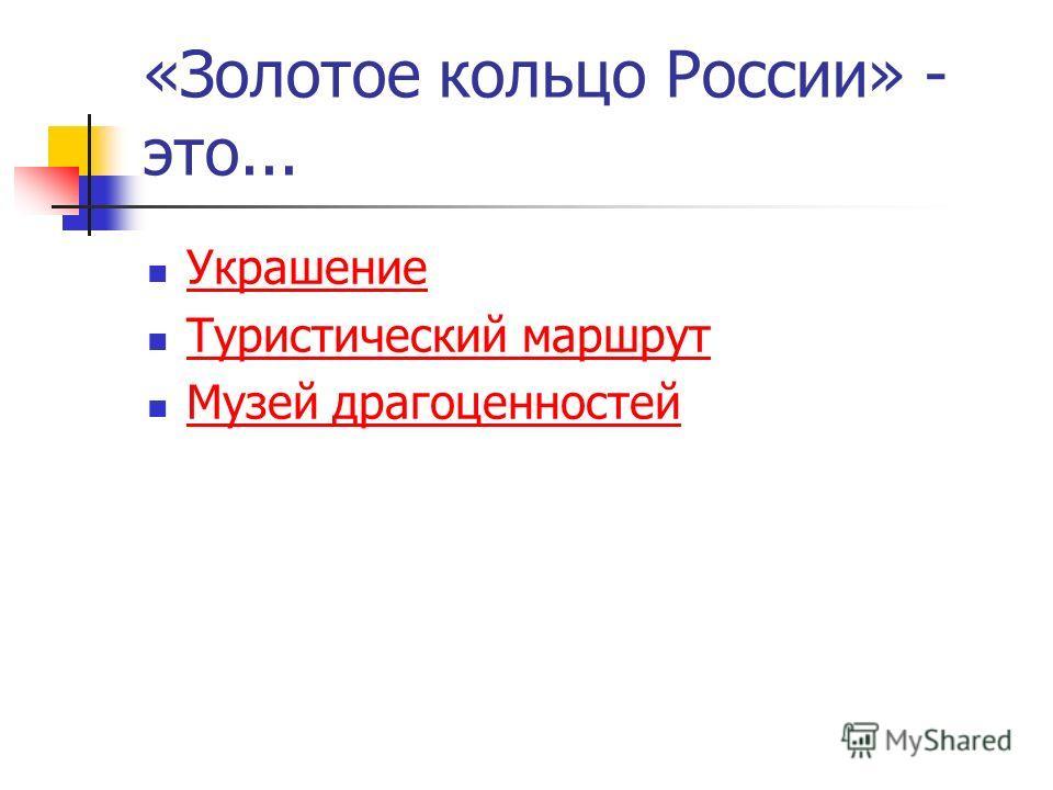 «Золотое кольцо России» - это... Украшение Туристический маршрут Музей драгоценностей