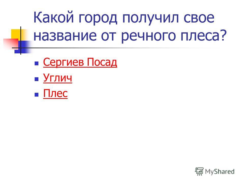 Какой город получил свое название от речного плеса? Сергиев Посад Углич Плес