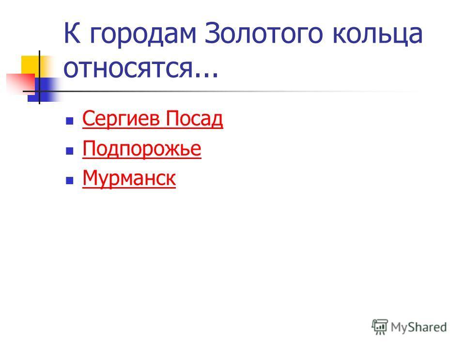 К городам Золотого кольца относятся... Сергиев Посад Подпорожье Мурманск