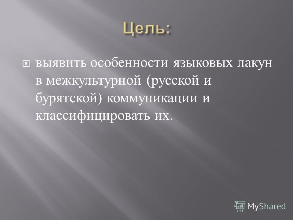 выявить особенности языковых лакун в межкультурной ( русской и бурятской ) коммуникации и классифицировать их.