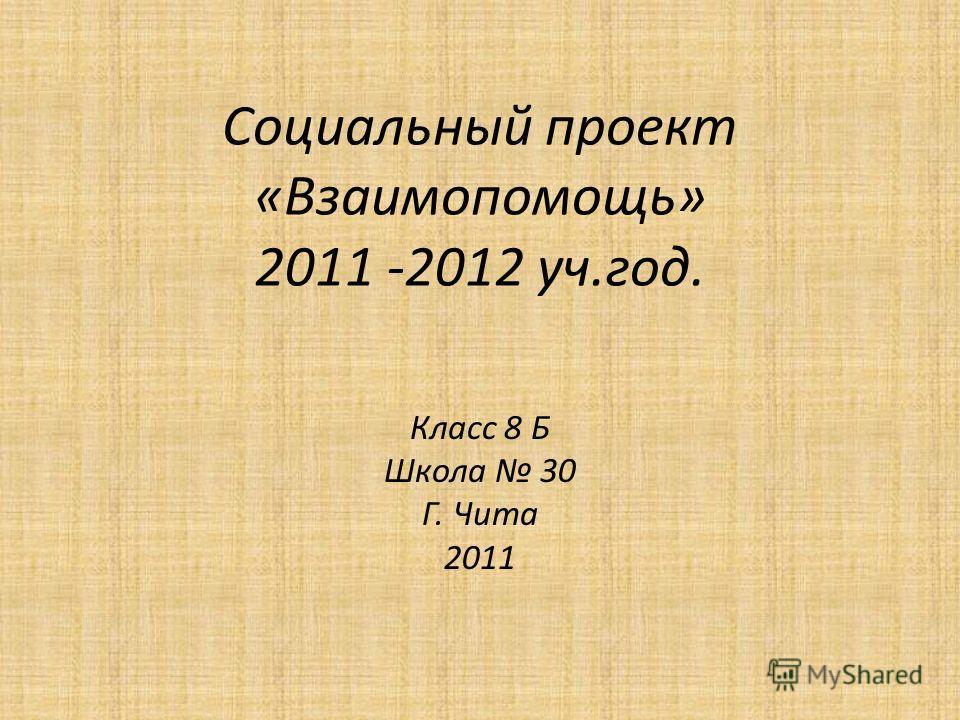 Социальный проект «Взаимопомощь» 2011 -2012 уч.год. Класс 8 Б Школа 30 Г. Чита 2011