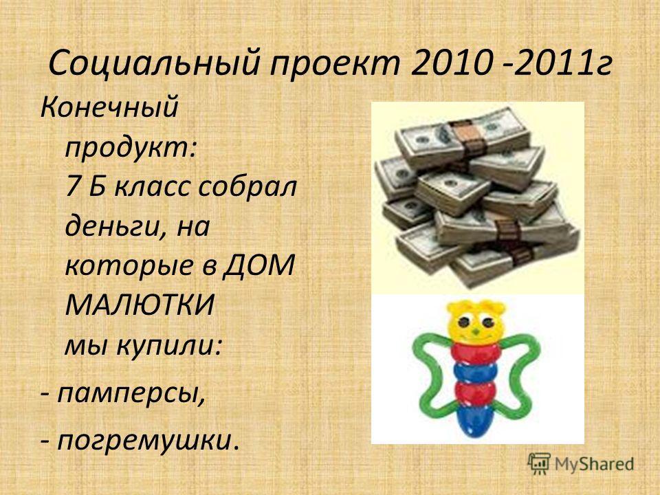 Социальный проект 2010 -2011г Конечный продукт: 7 Б класс собрал деньги, на которые в ДОМ МАЛЮТКИ мы купили: - памперсы, - погремушки.