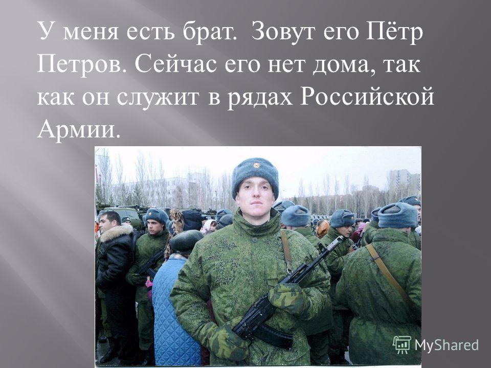 У меня есть брат. Зовут его Пётр Петров. Сейчас его нет дома, так как он служит в рядах Российской Армии.