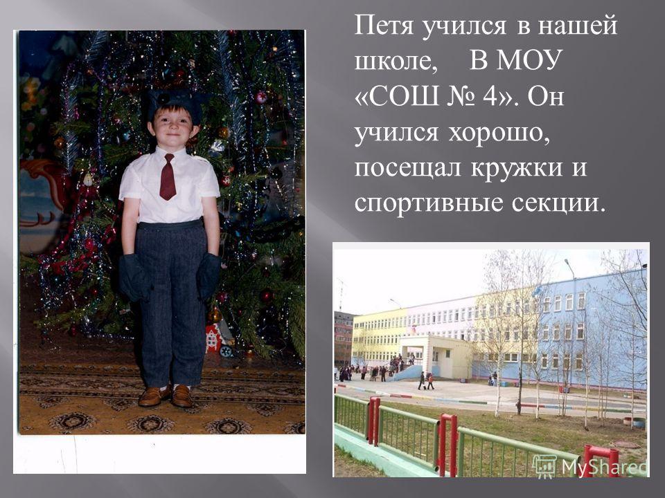 Петя учился в нашей школе, В МОУ « СОШ 4». Он учился хорошо, посещал кружки и спортивные секции.