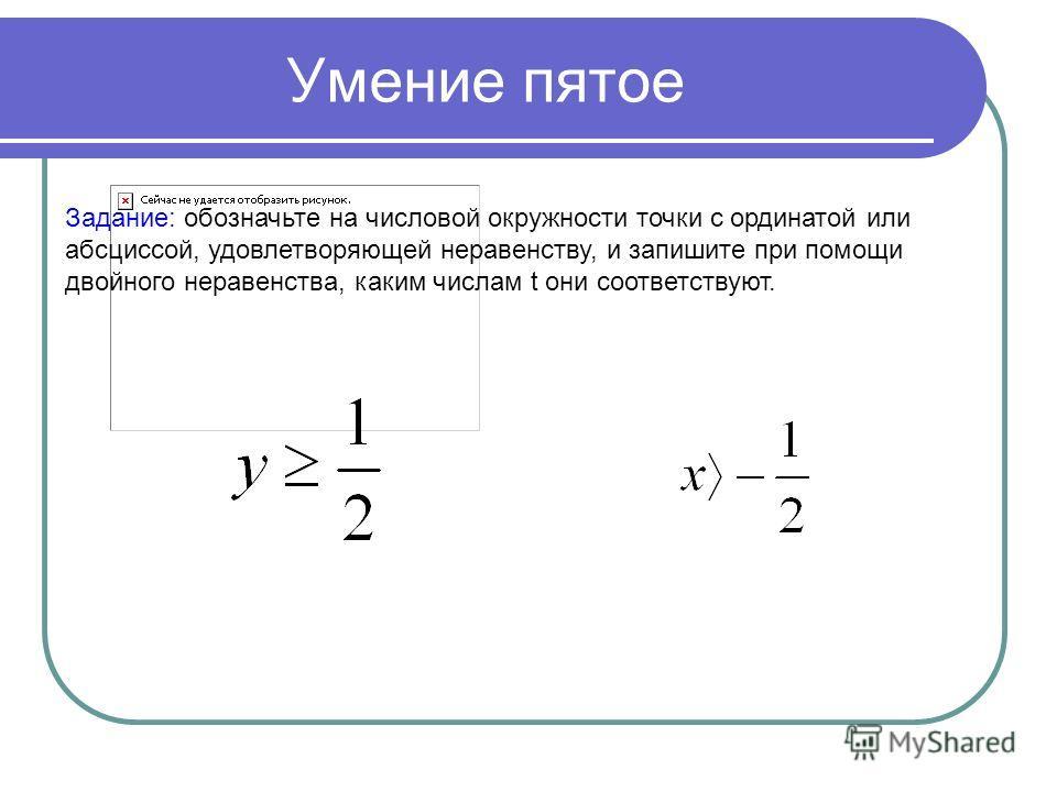 Умение пятое Задание: обозначьте на числовой окружности точки с ординатой или абсциссой, удовлетворяющей неравенству, и запишите при помощи двойного неравенства, каким числам t они соответствуют.