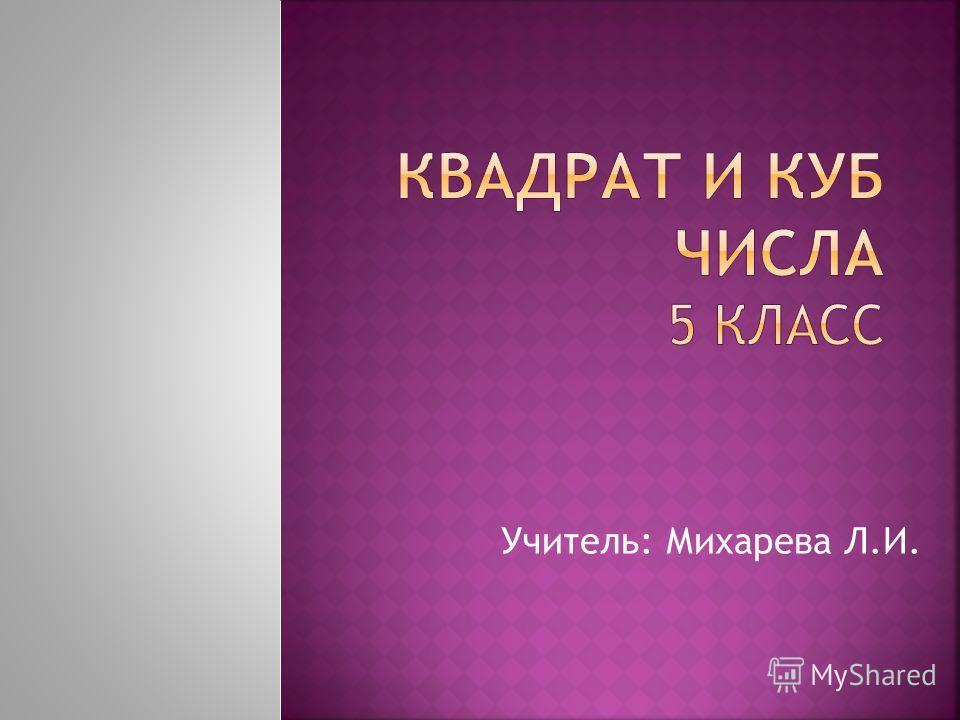 Учитель: Михарева Л.И.