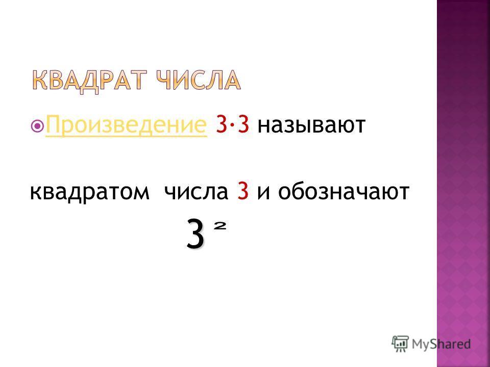 Произведение 33 называют Произведение квадратом числа 3 и обозначают 3