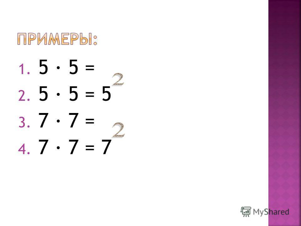1. 5 5 = 2. 5 5 = 5 3. 7 7 = 4. 7 7 = 7