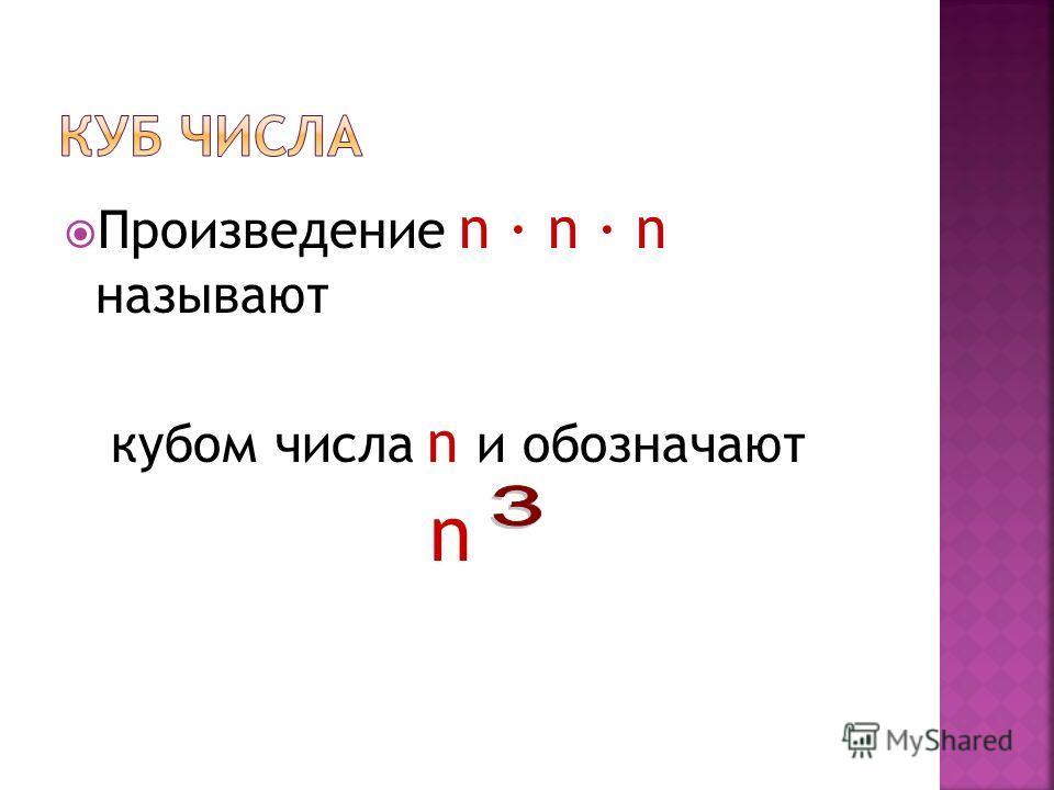 Произведение n n n называют кубом числа n и обозначают n