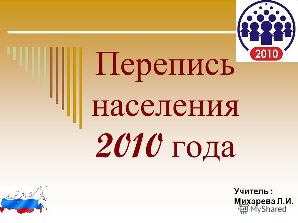 Перепись населения 2010 года Учитель : Михарева Л.И.