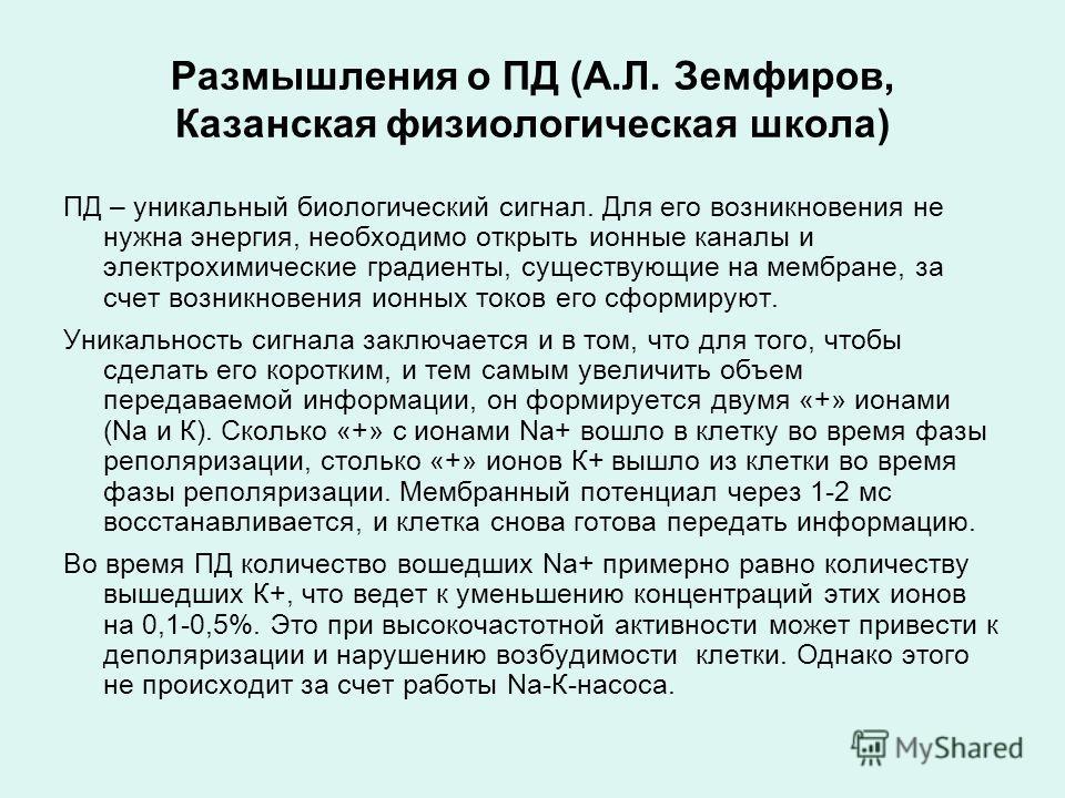 Размышления о ПД (А.Л. Земфиров, Казанская физиологическая школа) ПД – уникальный биологический сигнал. Для его возникновения не нужна энергия, необходимо открыть ионные каналы и электрохимические градиенты, существующие на мембране, за счет возникно