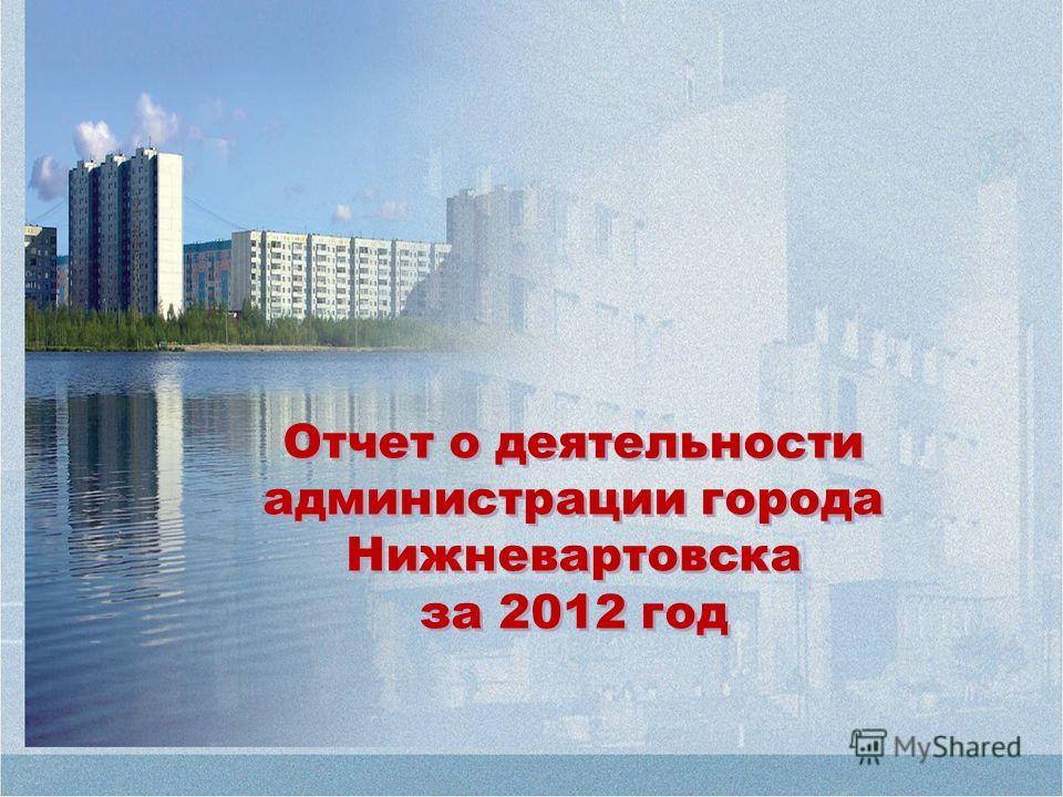 Отчет о деятельности администрации города Нижневартовска за 2012 год Отчет о деятельности администрации города Нижневартовска за 2012 год