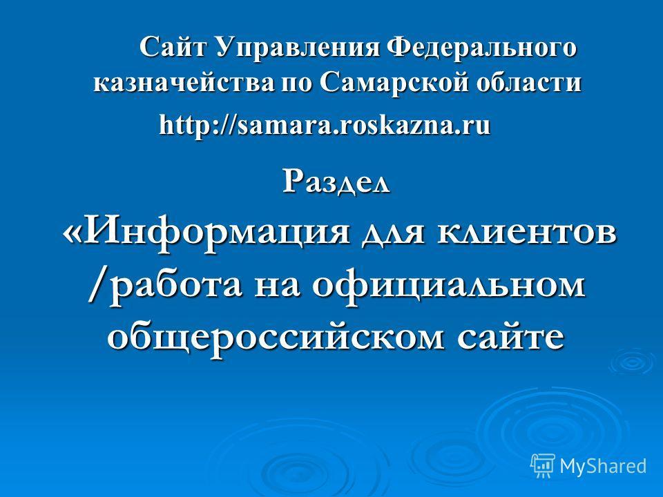 Сайт Управления Федерального казначейства по Самарской области Сайт Управления Федерального казначейства по Самарской области http://samara.roskazna.ru Раздел «Информация для клиентов /работа на официальном общероссийском сайте «Информация для клиент