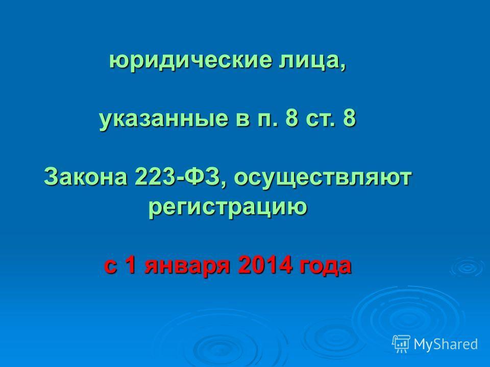 юридические лица, указанные в п. 8 ст. 8 Закона 223-ФЗ, осуществляют регистрацию Закона 223-ФЗ, осуществляют регистрацию с 1 января 2014 года