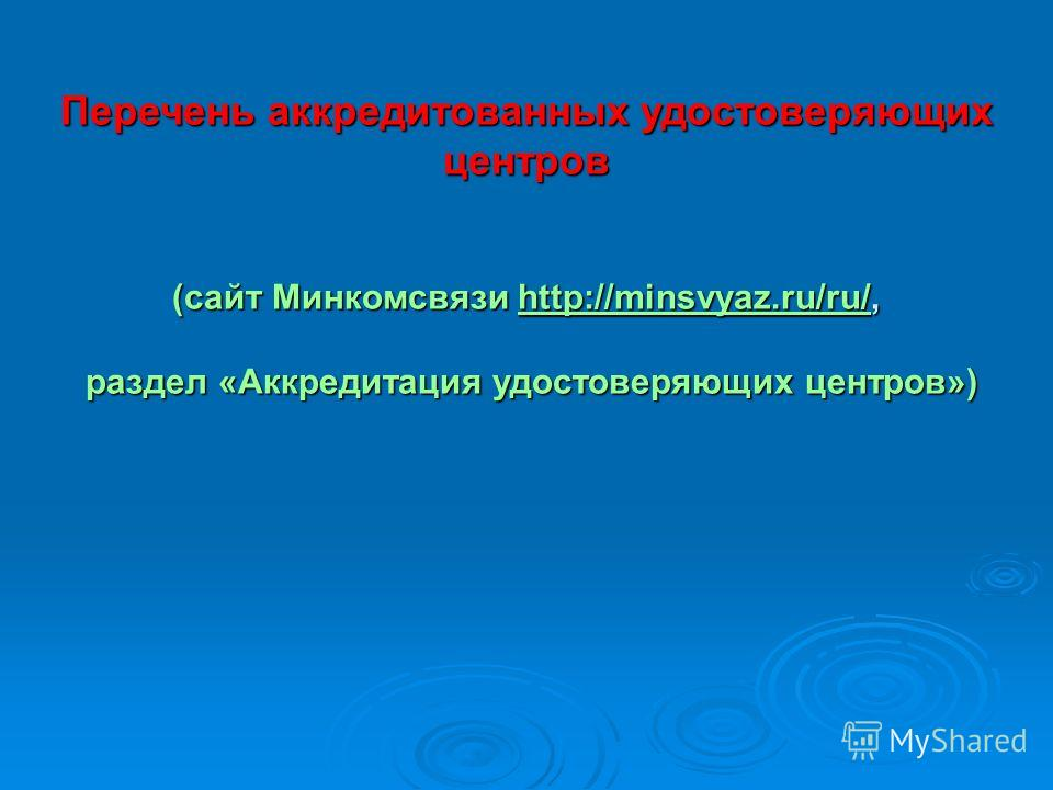 Перечень аккредитованных удостоверяющих центров (сайт Минкомсвязи http://minsvyaz.ru/ru/, http://minsvyaz.ru/ru/ раздел «Аккредитация удостоверяющих центров») раздел «Аккредитация удостоверяющих центров»)