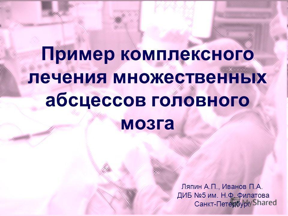 Пример комплексного лечения множественных абсцессов головного мозга Ляпин А.П., Иванов П.А. ДИБ 5 им. Н.Ф. Филатова Санкт-Петербург